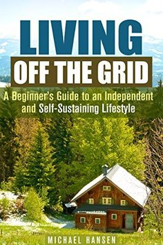 Living Off the Grid: A Beginner's Guide to an Independent and Self-Sustaining Lifestyle (Shelter, Water & Energy Supply Guide) by Machael Hansen, www.amazon.com/...