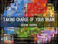 Taking Charge of Your Brain by Deepak Chopra MD (official) via slideshare