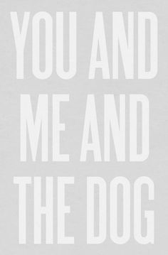 You and me and the dog.