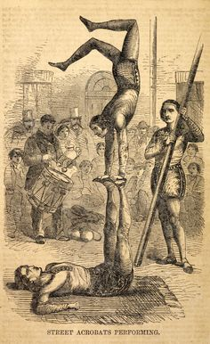 Companies of street acrobats could make as much as 100pounds a year. These acrobats are performing in Henry Mayhew's London Labour and the London Poor, 1851.