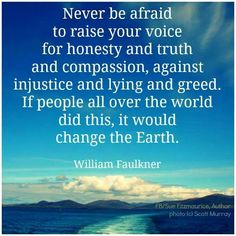 """""""Never be afraid to raise your voice for honesty and truth and compassion, against injustice and lying and greed. If people all over the world did this, it would change the Earth."""" - William Faulkner"""