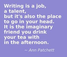 Writing is a job, a talent, but it's also the place to go in your head-----all this and more