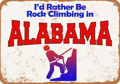10x14 Metal Sign - I'd Rather Be Rock Climbing in Alabama - Rusty Look #plaques #signs (ebay link) Tin Signs, Metal Signs, Pontiac Tempest, Buick Roadmaster, Street Signs, Funny Signs, Rock Climbing, Illinois, Alaska
