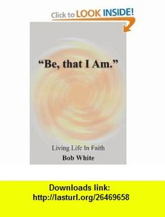 Be, that I Am. Living Life In Faith (9781420845549) Robert White , ISBN-10: 1420845543  , ISBN-13: 978-1420845549 ,  , tutorials , pdf , ebook , torrent , downloads , rapidshare , filesonic , hotfile , megaupload , fileserve