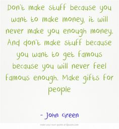 Don't make stuff because you want to make money, it will never make you enough money. And don't make stuff because you want to get famous because you will never feel famous enough. Make gifts for people