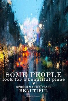 Some people look for a beautiful place, others make a place beautiful.