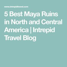 5 Best Maya Ruins in North and Central America   Intrepid Travel Blog