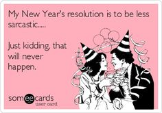 My New Year's resolution is to be less sarcastic..... Just kidding, that will never happen. ; ) hb