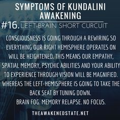 Symptoms of Kundalini Awakening#16. Left- Brain Short Circuit Our Consciousness is going through a rewiring so everything our Right Hemisphere operates on will be heightened. This means our empathy spatial memory psychic abilities and your ability to experience through vision will be magnified. Whereas the left-hemisphere is going to take the back seat by tuning down its frequency. The Left-hemisphere is dominated by our logical reasoning problem-solving linear sequencing short-term memor...