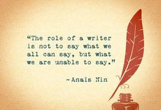 The role of a writer is not to say what we all can say, but what we are unable to say. - Anais Nin