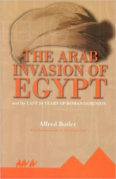 The Arab Invasion of Egypt: And the Last 30 Years of the Roman Dominion: John H. Clarke Alfred J. Butler: 9781881316060: Amazon.com: Books