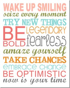 """""""Wake up smiling. Seize every moment. Try new things. Be legendary, bold, fearless. Amaze yourself. Take chances. Embrace change. Be optimistic. NOW is your time!"""" Get started and make your life brilliant!"""