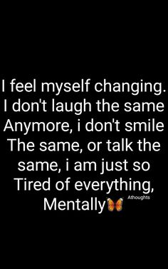 I feel myself changing. I don't laugh the same Anymore, i don't smile The same, or talk the same, i am just so Tired of everything, Mentally 🦋 Quotes Athoughts My Thoughts Feeling Tired Quotes, Tired Of Life Quotes, Tired Of Everything Quotes, Try Quotes, Real Quotes, Mood Quotes, Wisdom Quotes, Qoutes, My Soul Is Tired