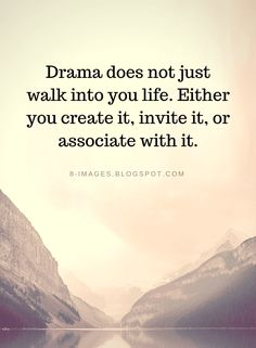 Drama does not just walk into you life. Either you create it, invite it   Drama Quotes - Quotes