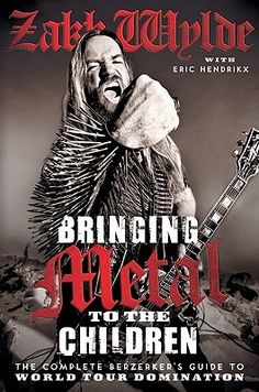 Bringing Metal to the Children: The Complete Berzerker's Guide to World Tour Domination  / Zack Wylde ~ In this ultimate guide to Heavy Metal, the wild prankster and guitar god of Ozzy Osbourne and Black Label Society fame invites all who dare onto the tour bus for tales of glory, debauchery, and general mayhem.