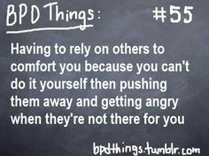 """BPD: """"Having to rely on others to comfort you because you can't do it yourself...Then pushing them away and getting angry when they're not there for you."""""""