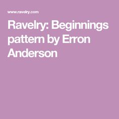 Ravelry: Beginnings pattern by Erron Anderson