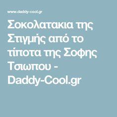 Σοκολατακια της Στιγμής από το τίποτα της Σοφης Τσιωπου - Daddy-Cool.gr