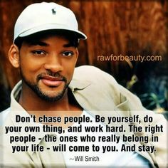 Will Smith - Don't chase people. Love Will Smith! Great Quotes, Quotes To Live By, Inspirational Quotes, Life Quotes, Motivational Quotes, Quotable Quotes, Awesome Quotes, Daily Quotes, Interesting Quotes