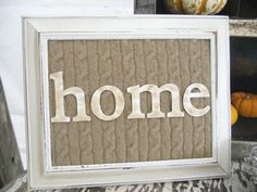 Add instant coziness to your home by using a piece of cutout sweater as a backing for letters in an old frame.