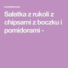 Sałatka z rukoli z chipsami z boczku i pomidorami - Food And Drink, Cooking Recipes, Per Diem, Chef Recipes, Recipes, Recipies