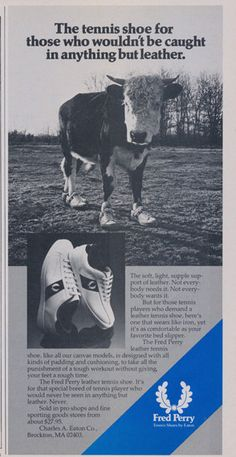 Here's an ad from the 70s, featuring a cow wearing tennis shoes, which are made of- you guessed it- cow leather. The cow's enthusiasm about the footwear is obviously (and understandably…