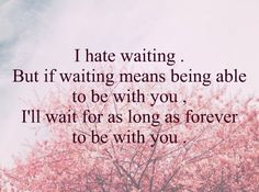 Waiting was easier when I didn't live in the moment.  I love you and I WILL be here.  8/21/2014