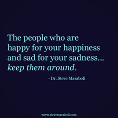 """The people who are happy for your happiness and sad for your sadness... keep them around."" - Steve Maraboli #quote"