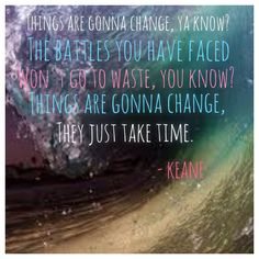 Keane lyric things are going to Change In your own time Más Lyric Art, Music Lyrics, Music Quotes, Save Rock And Roll, Rock N Roll, Beautiful Songs, Love Songs, Keane Lyrics, Totally Me