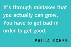 """""""It's through mistakes that you actually can grow. You have to get bad in order to get good."""" -Paula Scher"""