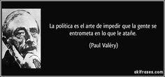 La política es el arte de impedir que la gente se entrometa en lo que le atañe. (Paul Valéry)