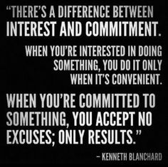 """There's a difference between interest and commitment. When you're interested in doing something, you do it only when it's convenient. When you're committed to something, you accept no excuses; only results."" ~Kenneth Blanchard 