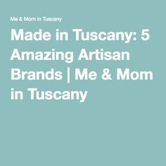 Made in #Tuscany: 5 Amazing #Artisan Brands | Me & Mom in Tuscany
