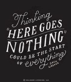 """""""Thinking 'here goes nothing' could be the start of everything.""""  -Drew Wagner"""