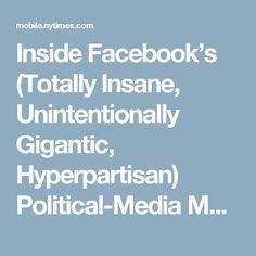 Inside Facebook's (Totally Insane, Unintentionally Gigantic, Hyperpartisan) Political-Media Machine - NYTimes.com