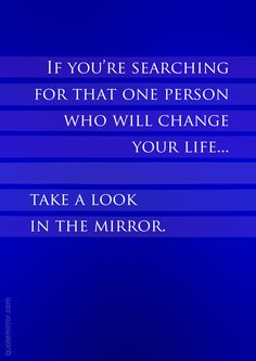 If you're searching for that one person who will change your life... take a look in the mirror.  – #attitude #within http://quotemirror.com/s/8wt9n