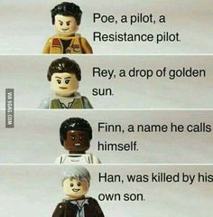Poe, a pilot, a Resistance pilot. Rey, a drop of golden sun. Finn a name he calls himself. Han, was killed by his own son.