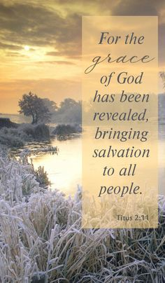 For the grace of God that bringeth salvation hath appeared to all men, - Titus 2:11 (KJV)