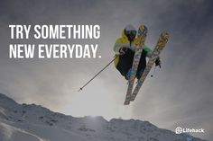 Try something new everyday.