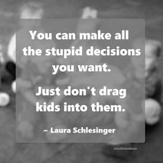 """""""You can make all the stupid decisions you want. Just don't drag kids into them."""" ~ Laura Schlesinger #quote"""
