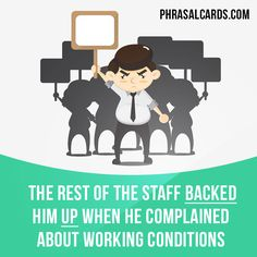 """""""Back up"""" means """"to support someone""""  Example: The rest of the staff backed him up when he complained about working conditions."""