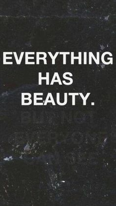 Everything Has Beauty, But Not Everyone Can See It.   Society has a way of portraying certain images and ideas on what is beautiful and what isn't. Let no one define what is beautiful for you. I've learned to find beauty in ALL things.   Everyone is beautiful in their own right. After all true beauty comes from within.