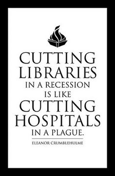 Quote: Cutting libraries in a recession is like cutting hospitals in a plague - Eleanor Crumblehulme, library administrator at the University of British Columbia. Books And Tea, I Love Books, Good Books, Books To Read, Free Books, Library Quotes, Library Books, Book Quotes, Me Quotes