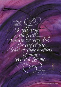 I Tell You The Truth I tell you the truth whatever you did for one of the least of these brothers of mine, you did for me. Matthew 25:40 PRODUCT INFORMATION: PRINT: available in 5 sizes Fine Art Paper