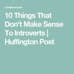10 Things That Don't Make Sense To Introverts | Huffington Post