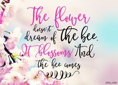 Quote of the Week: The Flower Doesn't Dream Of The Bee. It Blossoms And The Bee Comes. #quotes