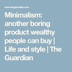 Minimalism: another boring product wealthy people can buy | Life and style | The Guardian