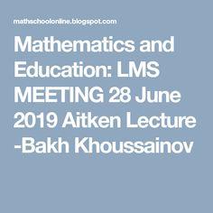Mathematics and Education: LMS MEETING 28 June 2019 Aitken Lecture -Bakh Khoussainov