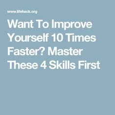 Want To Improve Yourself 10 Times Faster? Master These 4 Skills First