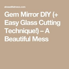 Gem Mirror DIY (+ Easy Glass Cutting Technique!) – A Beautiful Mess